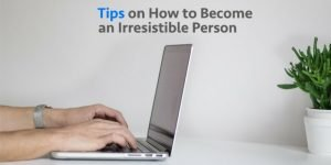 Tips on how to become Irresistible Person