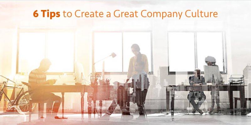 6 Tips to Create a Great Company Culture